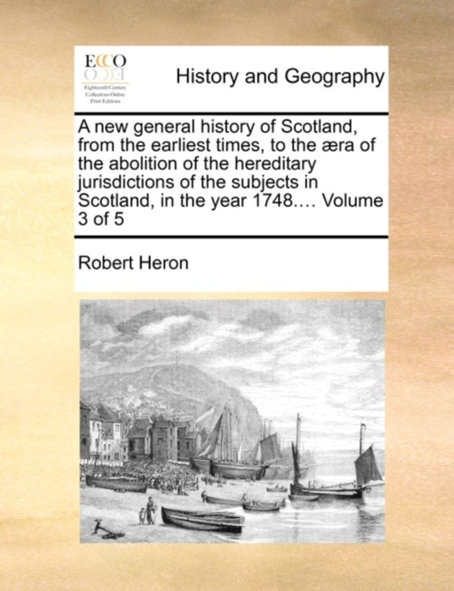 A New General History of Scotland, from the Earliest Times, to the Aera of the Abolition of the Hereditary Jurisdictions of the Subjects in Scotland, in the Year 1748.... Volume 3 of 5