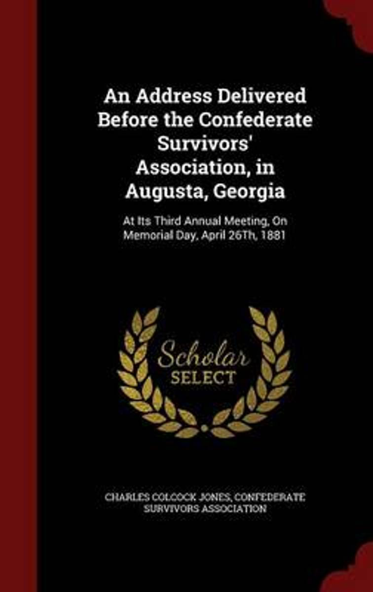An Address Delivered Before the Confederate Survivors' Association, in Augusta, Georgia