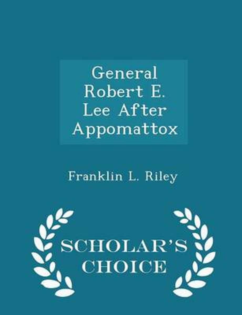 General Robert E. Lee After Appomattox - Scholar's Choice Edition