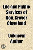 Life And Public Services Of Hon. Grover Cleveland; The Model Citizen, Eminent Jurist, And Efficient Reform Governor Of The Empire State, Also