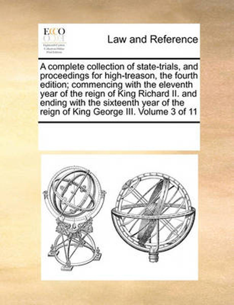 A Complete Collection of State-Trials, and Proceedings for High-Treason, the Fourth Edition; Commencing with the Eleventh Year of the Reign of King Richard II. and Ending with the Sixteenth Y