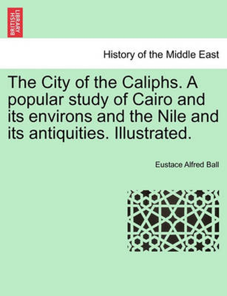 The City of the Caliphs. a Popular Study of Cairo and Its Environs and the Nile and Its Antiquities. Illustrated.