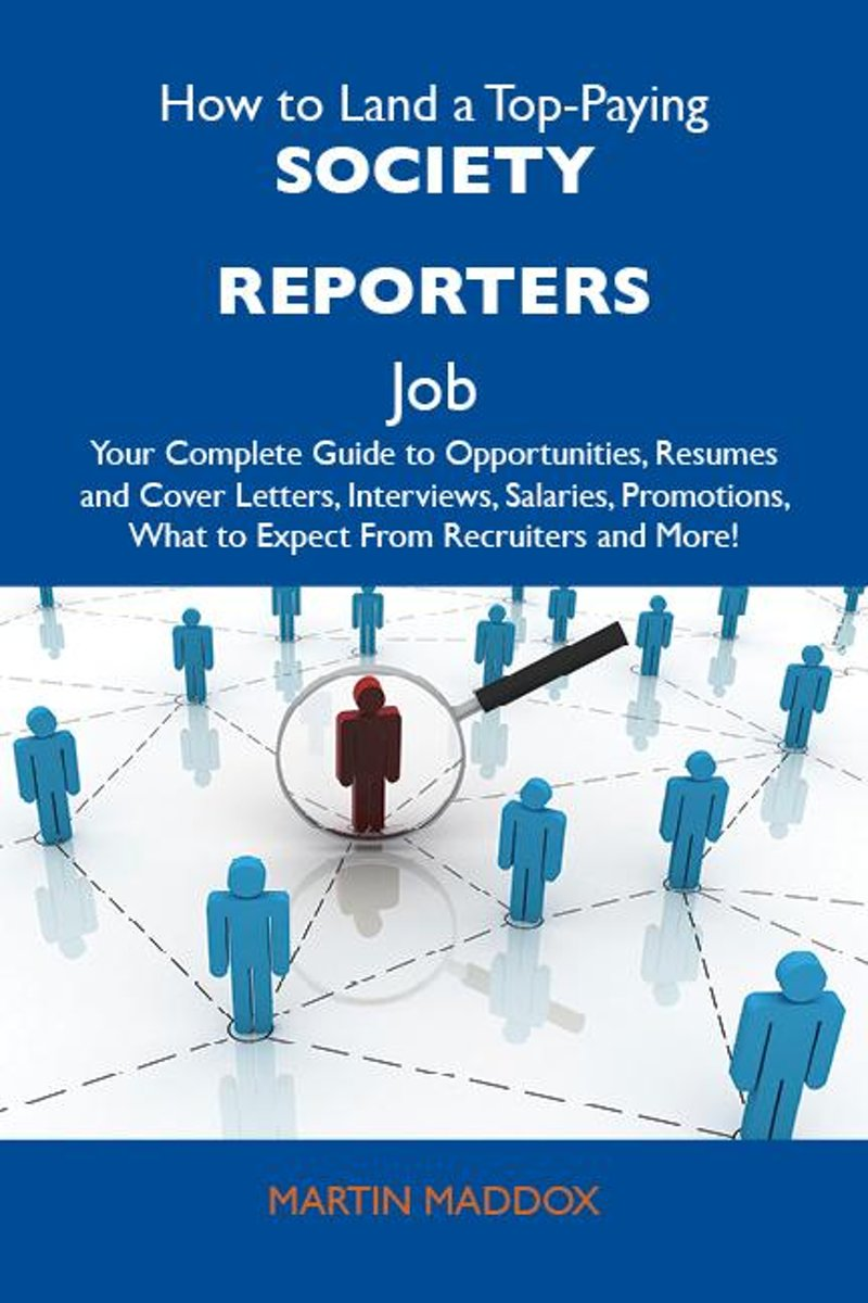 How to Land a Top-Paying Society reporters Job: Your Complete Guide to Opportunities, Resumes and Cover Letters, Interviews, Salaries, Promotions, What to Expect From Recruiters and More