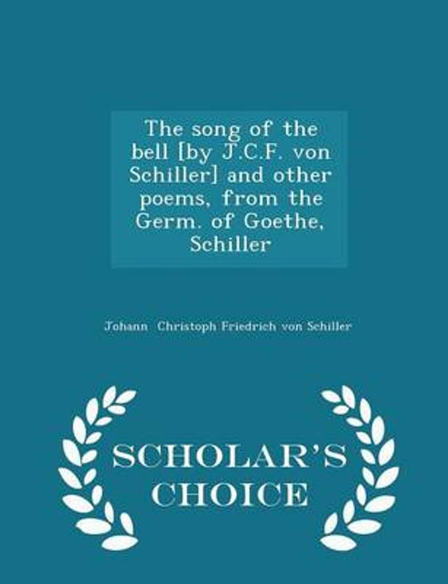The Song of the Bell [By J.C.F. Von Schiller] and Other Poems, from the Germ. of Goethe, Schiller - Scholar's Choice Edition