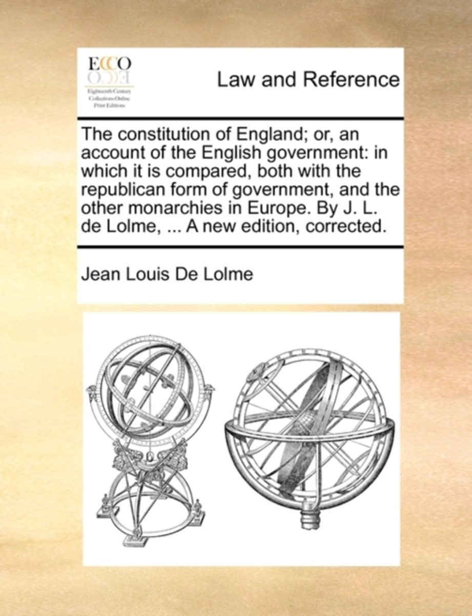 The Constitution of England, or an Account of the English Government; In Which It Is Compared, Both with the Republican Form of Government, and the Other Monarchies in Europe. by J. L. de Lol