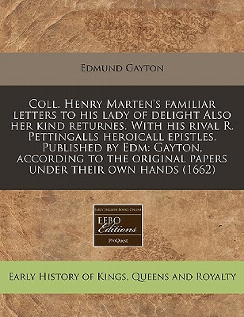 Coll. Henry Marten's Familiar Letters to His Lady of Delight Also Her Kind Returnes. with His Rival R. Pettingalls Heroicall Epistles. Published by Edm