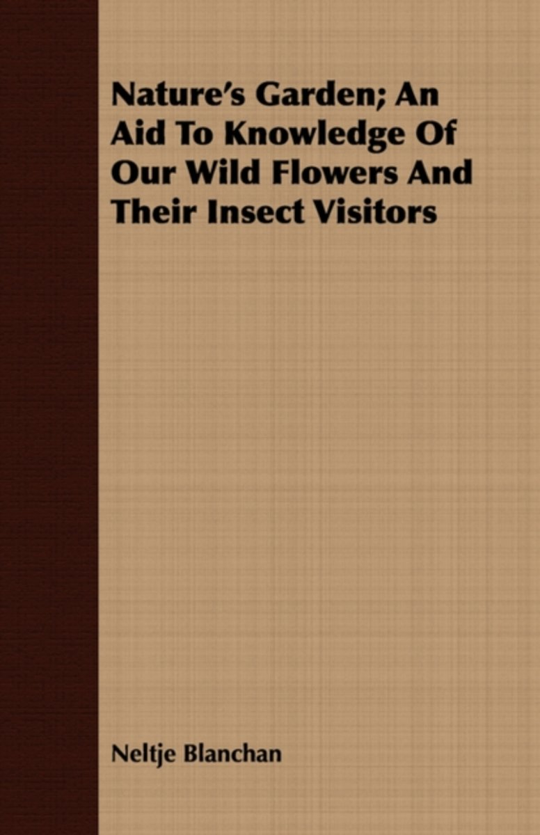 Nature's Garden; An Aid To Knowledge Of Our Wild Flowers And Their Insect Visitors