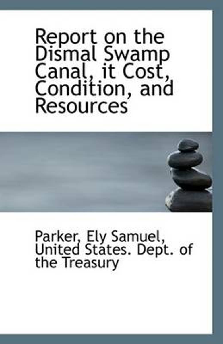 Report on the Dismal Swamp Canal, It Cost, Condition, and Resources
