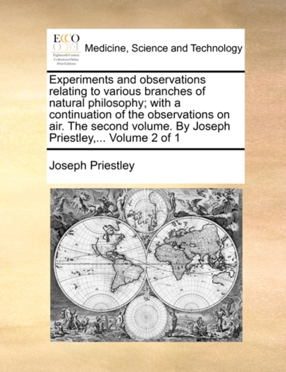 Experiments and Observations Relating to Various Branches of Natural Philosophy; With a Continuation of the Observations on Air. the Second Volume. by Joseph Priestley, ... Volume 2 of 1