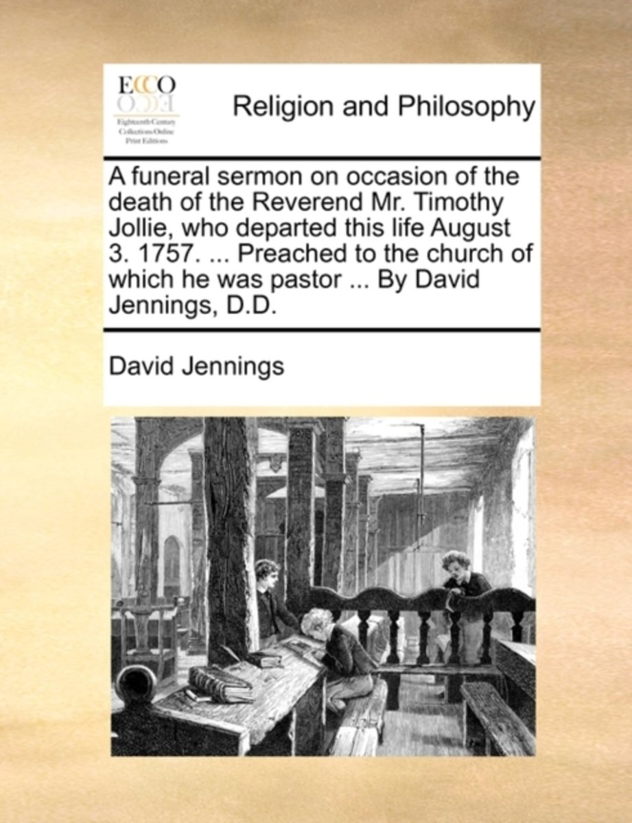 A Funeral Sermon on Occasion of the Death of the Reverend Mr. Timothy Jollie, Who Departed This Life August 3. 1757. ... Preached to the Church of Which He Was Pastor ... by David Jennings, D