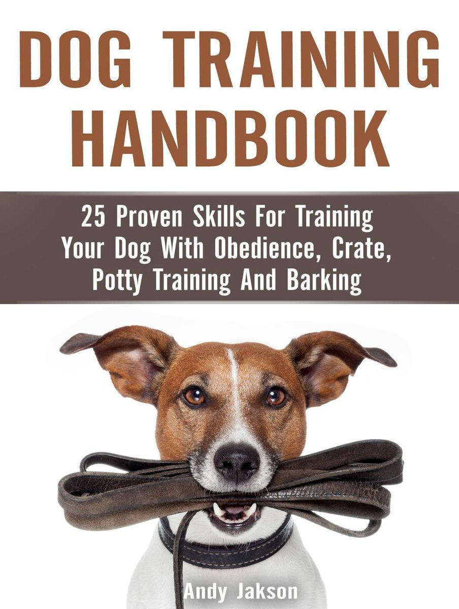 Dog Training Handbook: 25 Proven Skills For Training Your Dog With Obedience, Crate, Potty Training And Barking