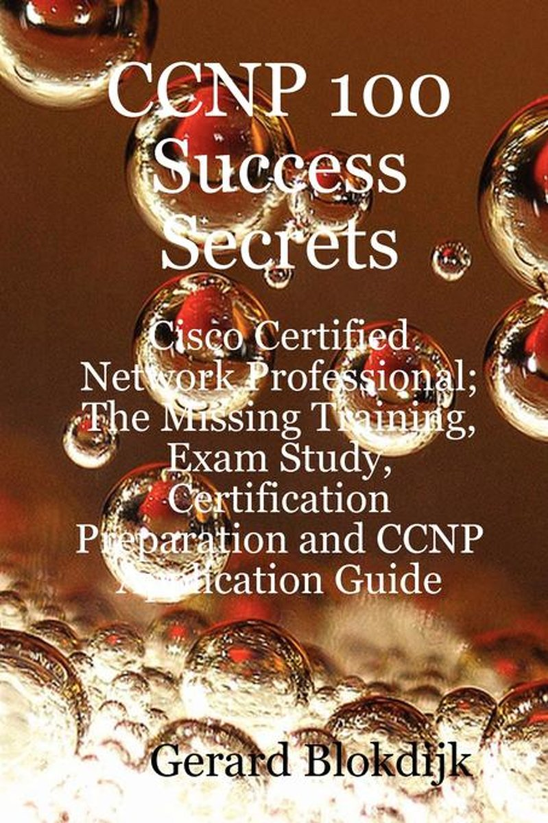 CCNP 100 Success Secrets - Cisco Certified Network Professional; The Missing Training, Exam Study, Certification Preparation and CCNP Application Guide