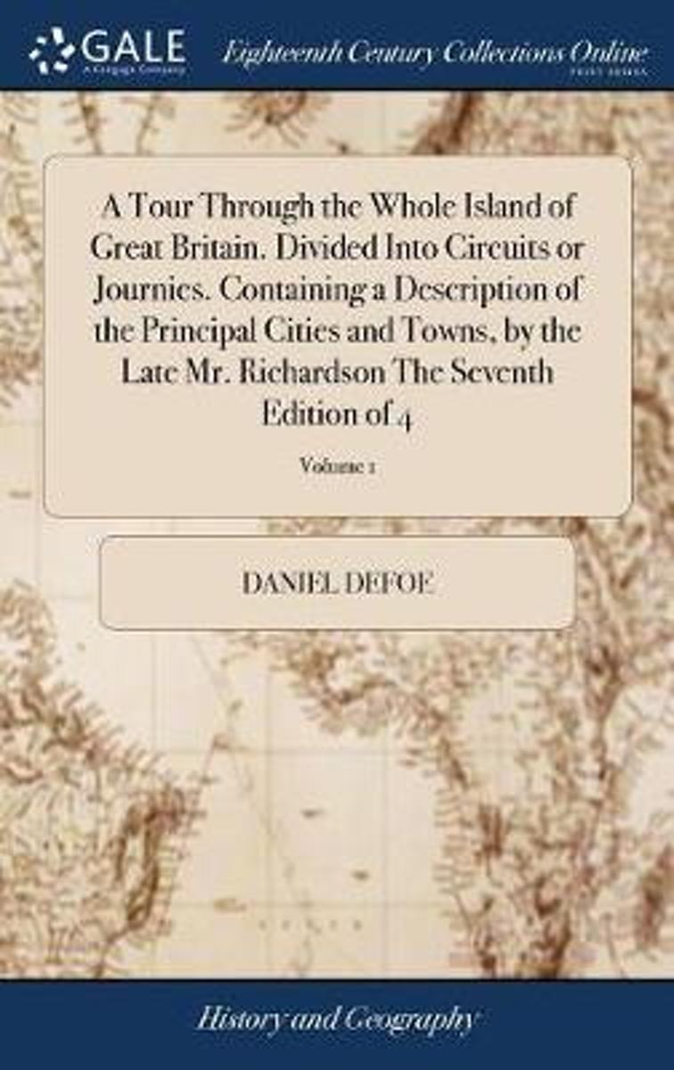 A Tour Through the Whole Island of Great Britain. Divided Into Circuits or Journies. Containing a Description of the Principal Cities and Towns, by the Late Mr. Richardson the Seventh Edition