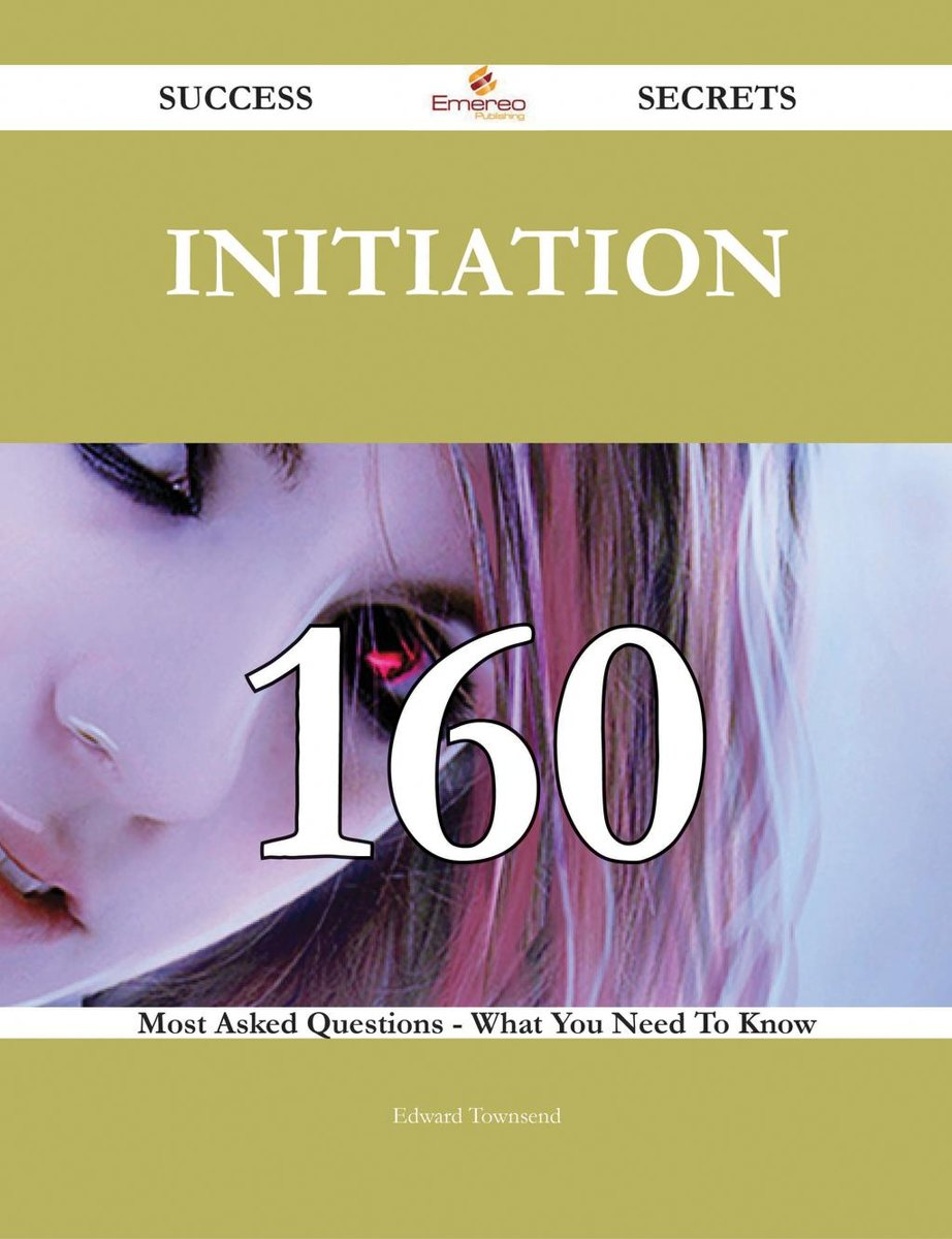 Initiation 160 Success Secrets - 160 Most Asked Questions On Initiation - What You Need To Know