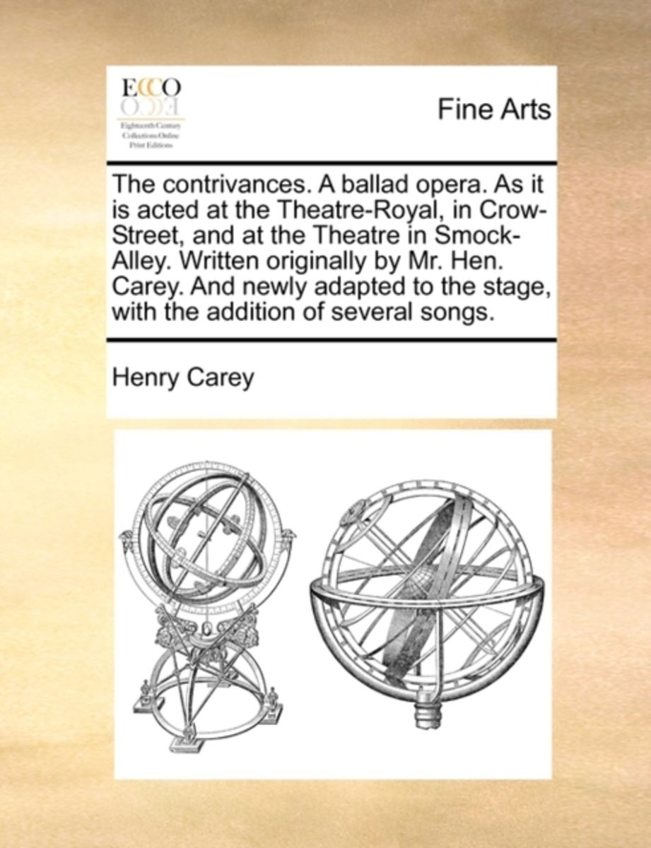 The Contrivances. a Ballad Opera. as It Is Acted at the Theatre-Royal, in Crow-Street, and at the Theatre in Smock-Alley. Written Originally by Mr. Hen. Carey. and Newly Adapted to the Stage,