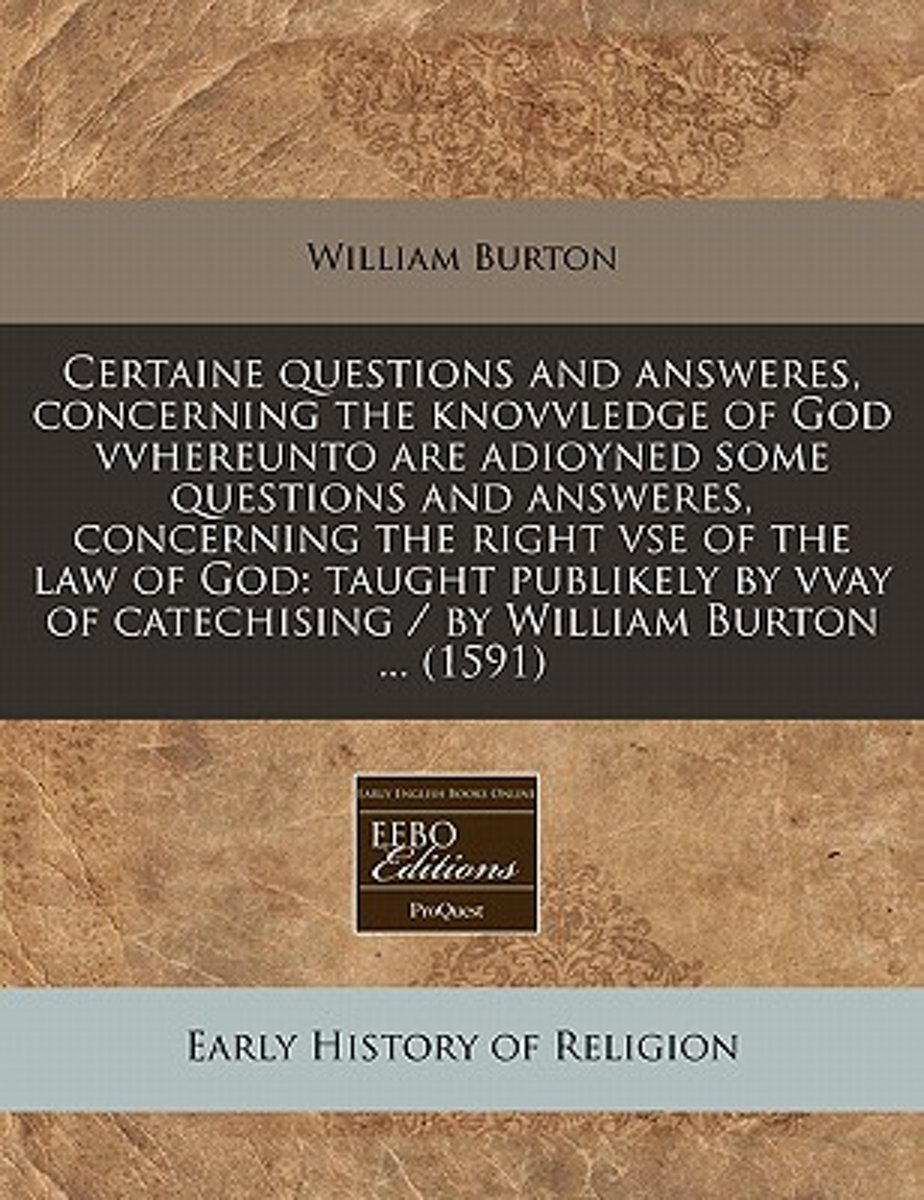 Certaine Questions and Answeres, Concerning the Knovvledge of God Vvhereunto Are Adioyned Some Questions and Answeres, Concerning the Right VSE of the Law of God