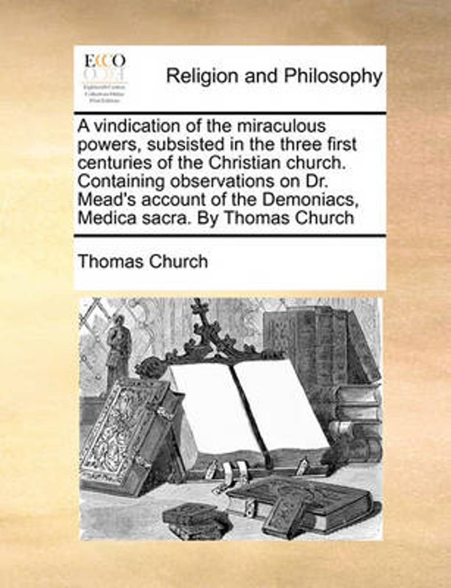 A Vindication of the Miraculous Powers, Subsisted in the Three First Centuries of the Christian Church. Containing Observations on Dr. Mead's Account of the Demoniacs, Medica Sacra. by Thomas