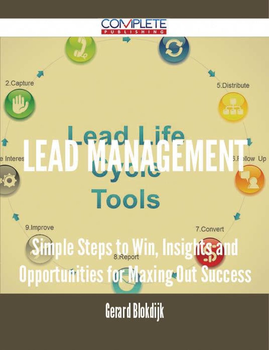 Lead Management - Simple Steps to Win, Insights and Opportunities for Maxing Out Success
