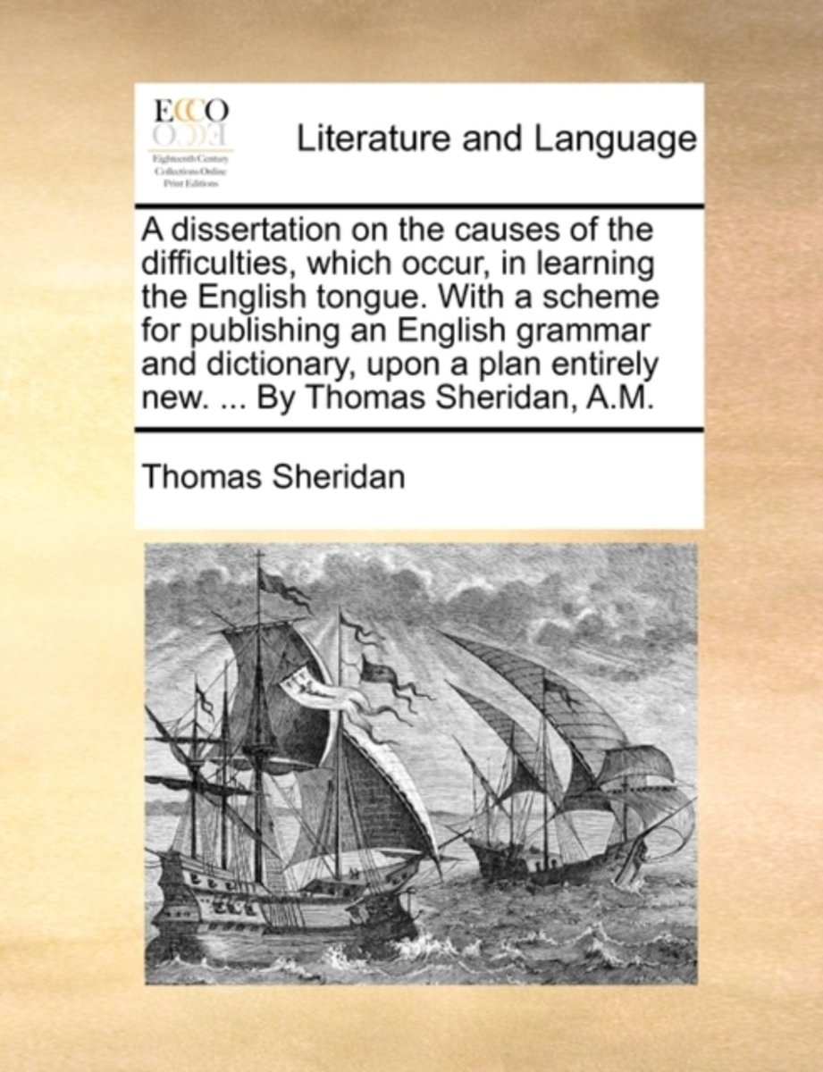 A Dissertation on the Causes of the Difficulties, Which Occur, in Learning the English Tongue. with a Scheme for Publishing an English Grammar and Dictionary, Upon a Plan Entirely New. ... by