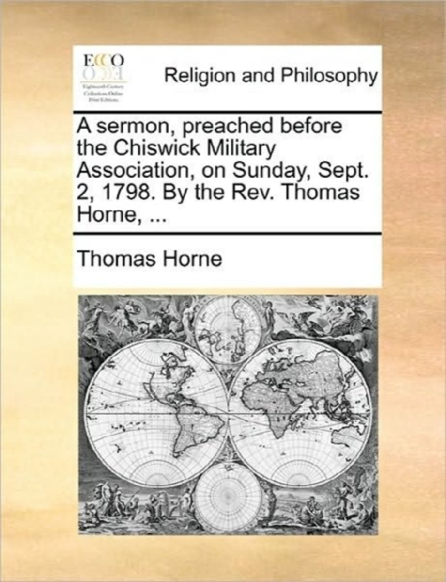A Sermon, Preached Before the Chiswick Military Association, on Sunday, Sept. 2, 1798. by the REV. Thomas Horne, ...