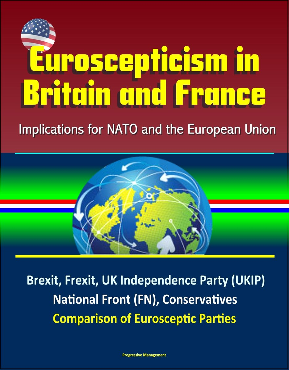 Euroscepticism in Britain and France: Implications for NATO and the European Union - Brexit, Frexit, UK Independence Party (UKIP), National Front (FN), Conservatives, Comparison of Euroscepti