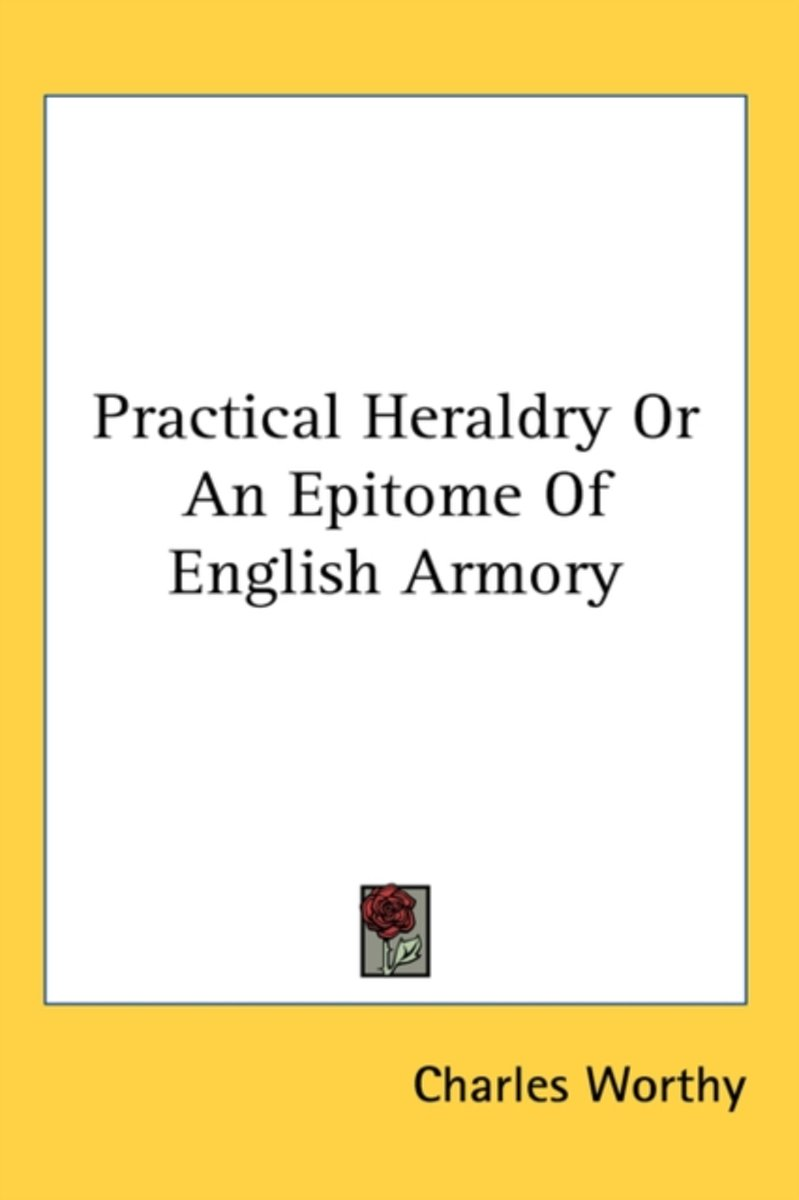 Practical Heraldry or an Epitome of English Armory