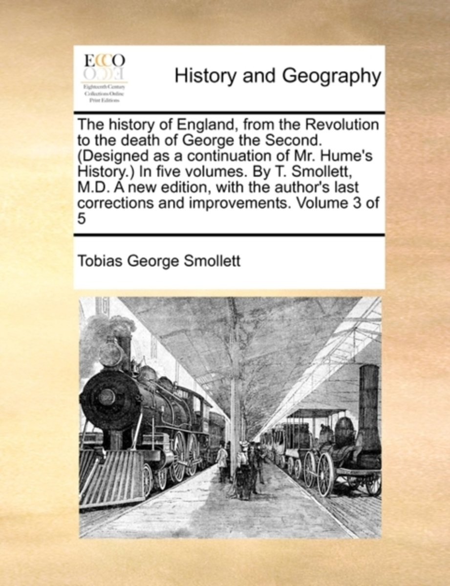 The History of England, from the Revolution to the Death of George the Second. (Designed as a Continuation of Mr. Hume's History.) in Five Volumes. by T. Smollett, M.D. a New Edition, with th