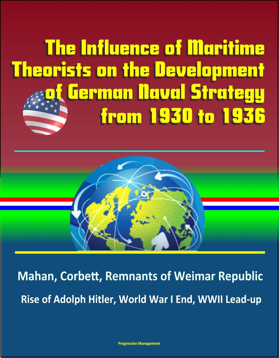 The Influence of Maritime Theorists on the Development of German Naval Strategy from 1930 to 1936: Mahan, Corbett, Remnants of Weimar Republic, Rise of Adolph Hitler, World War I End, WWII Le