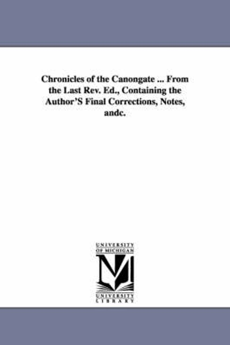 Chronicles of the Canongate ... from the Last REV. Ed., Containing the Author's Final Corrections, Notes, Andc.