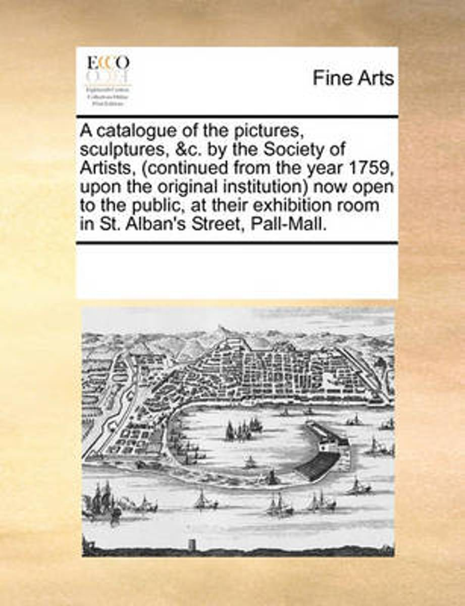 A Catalogue of the Pictures, Sculptures, &C. by the Society of Artists, (Continued from the Year 1759, Upon the Original Institution) Now Open to the Public, at Their Exhibition Room in St. A