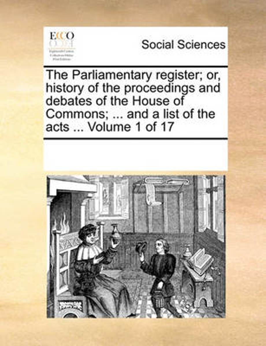 The Parliamentary Register; Or, History of the Proceedings and Debates of the House of Commons; ... and a List of the Acts ... Volume 1 of 17