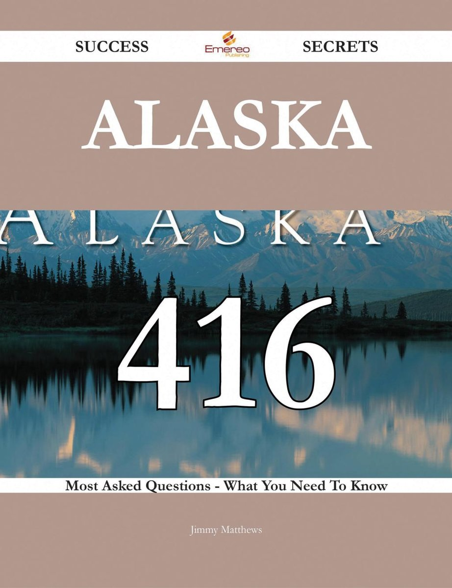 Alaska 416 Success Secrets - 416 Most Asked Questions On Alaska - What You Need To Know
