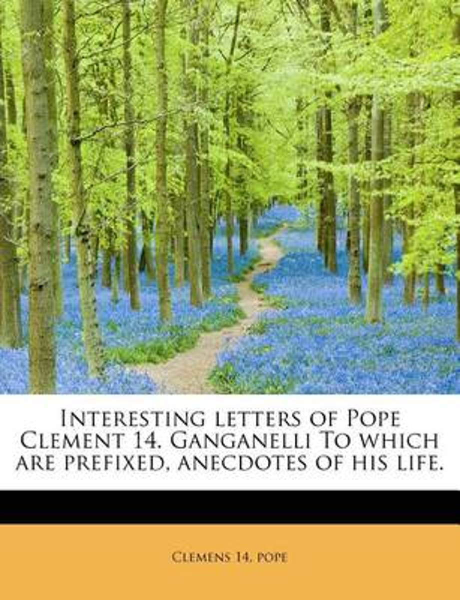Interesting Letters of Pope Clement 14. Ganganelli to Which Are Prefixed, Anecdotes of His Life.