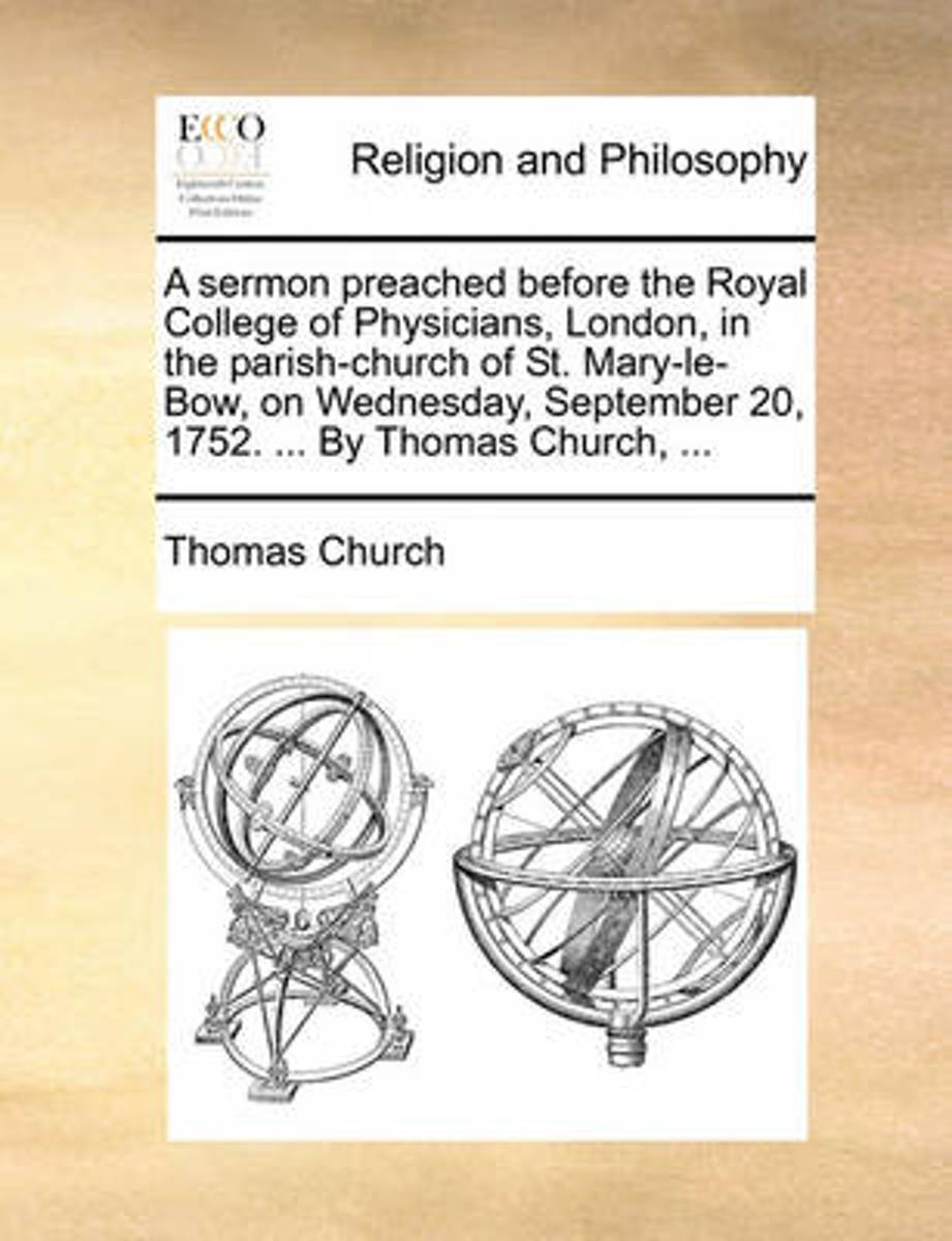 A Sermon Preached Before the Royal College of Physicians, London, in the Parish-Church of St. Mary-Le-Bow, on Wednesday, September 20, 1752. ... by Thomas Church,