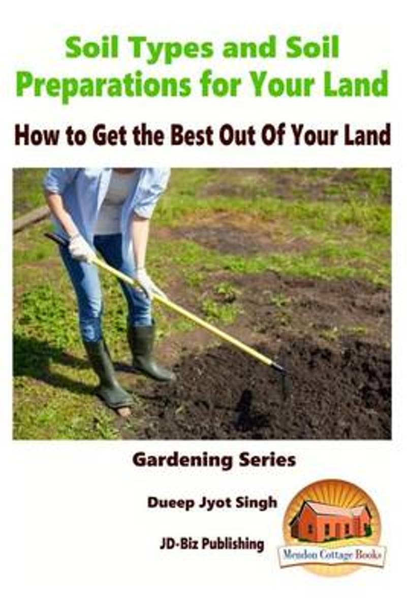 Soil Types and Soil Preparation for Your Land - How to Get the Best Out of Your Land