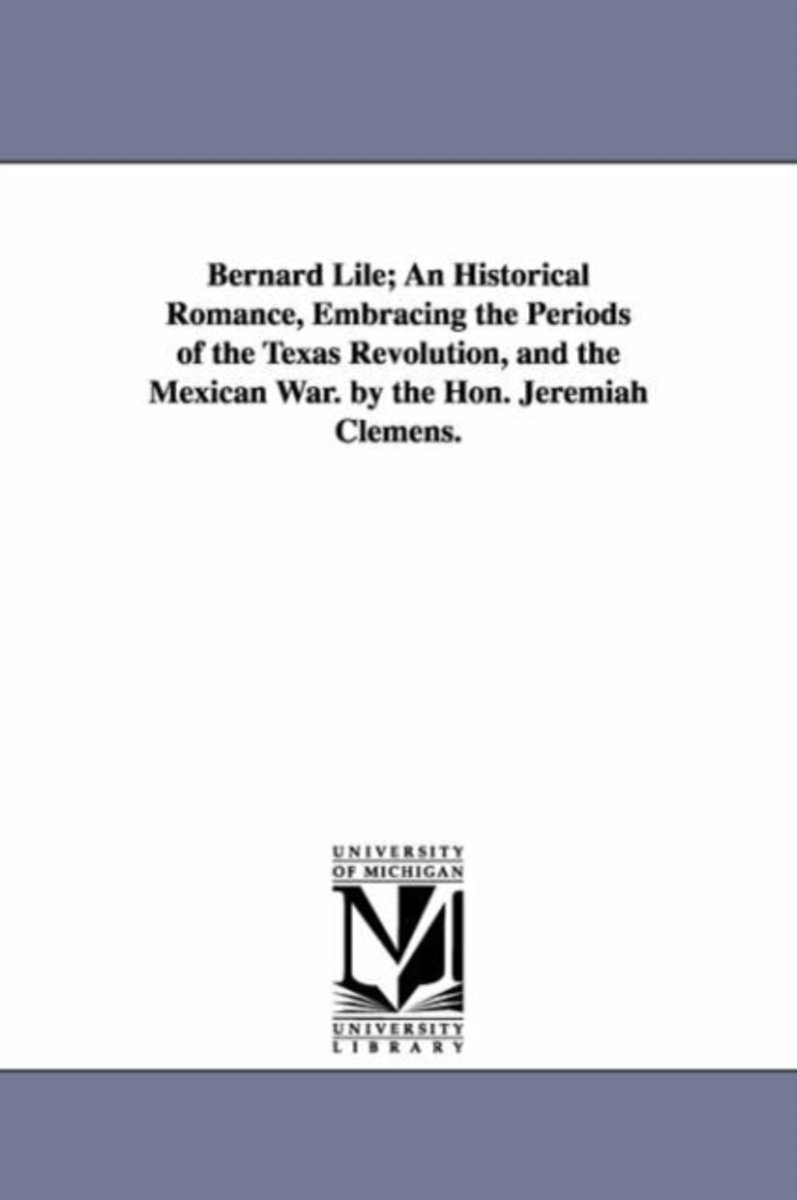 Bernard Lile; An Historical Romance, Embracing the Periods of the Texas Revolution, and the Mexican War. by the Hon. Jeremiah Clemens.