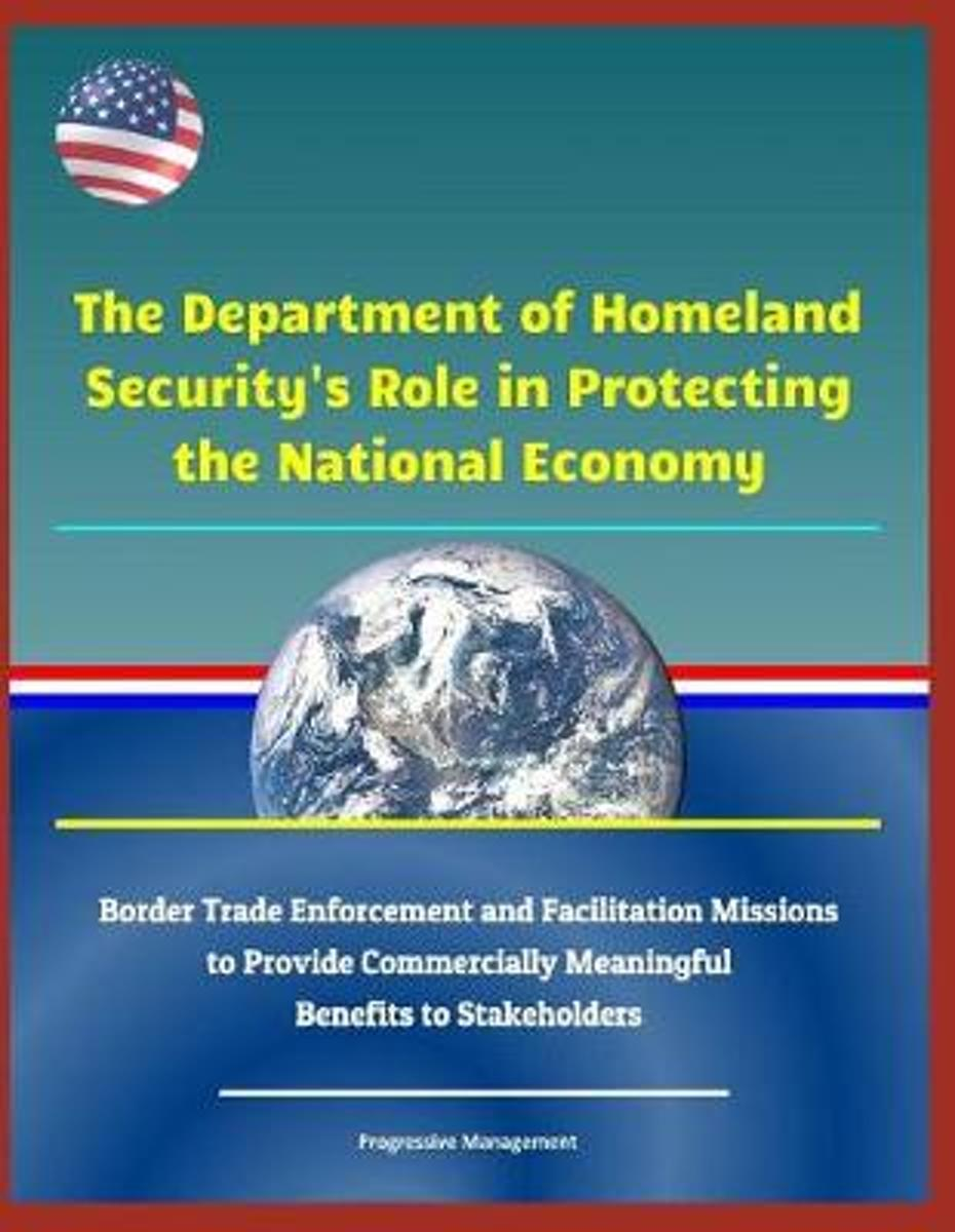 The Department of Homeland Security's Role in Protecting the National Economy - Border Trade Enforcement and Facilitation Missions to Provide Commercially Meaningful Benefits to Stakeholders