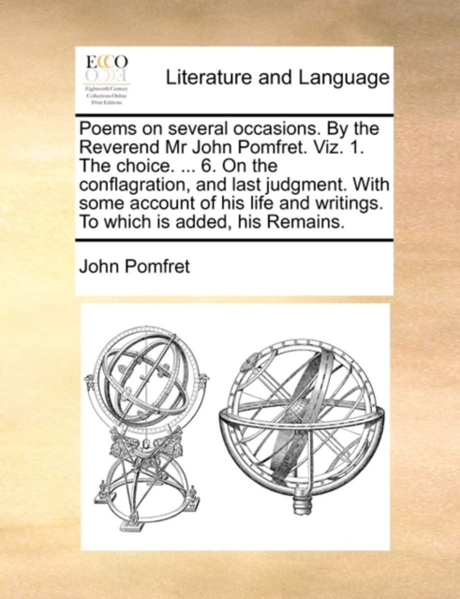 Poems on Several Occasions. by the Reverend MR John Pomfret. Viz. 1. the Choice. ... 6. on the Conflagration, and Last Judgment. with Some Account of His Life and Writings. to Which Is Added,