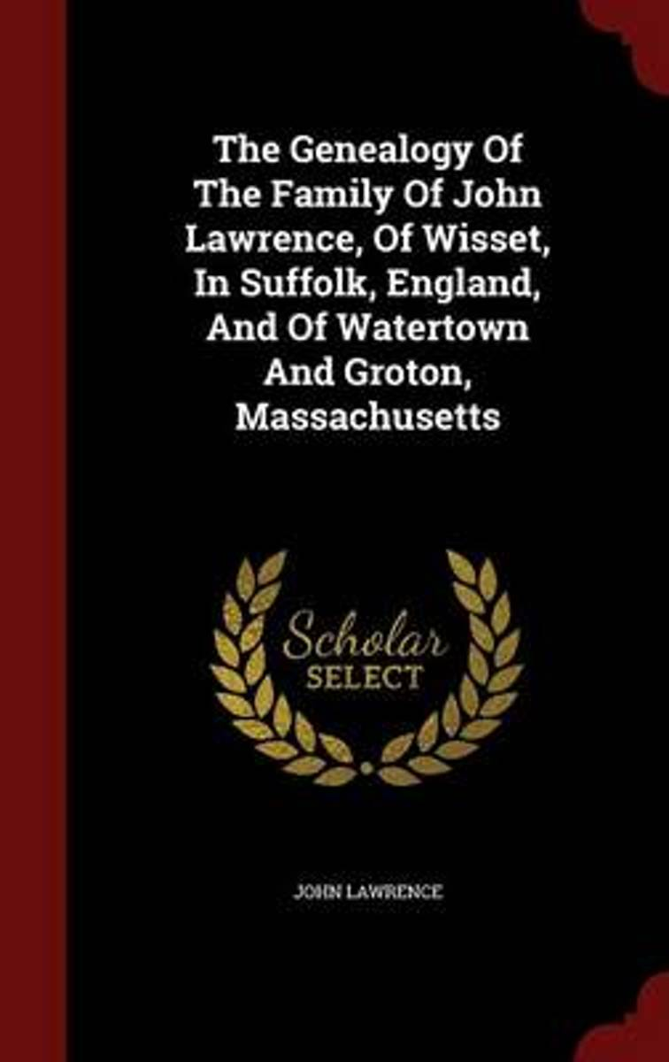 The Genealogy of the Family of John Lawrence, of Wisset, in Suffolk, England, and of Watertown and Groton, Massachusetts