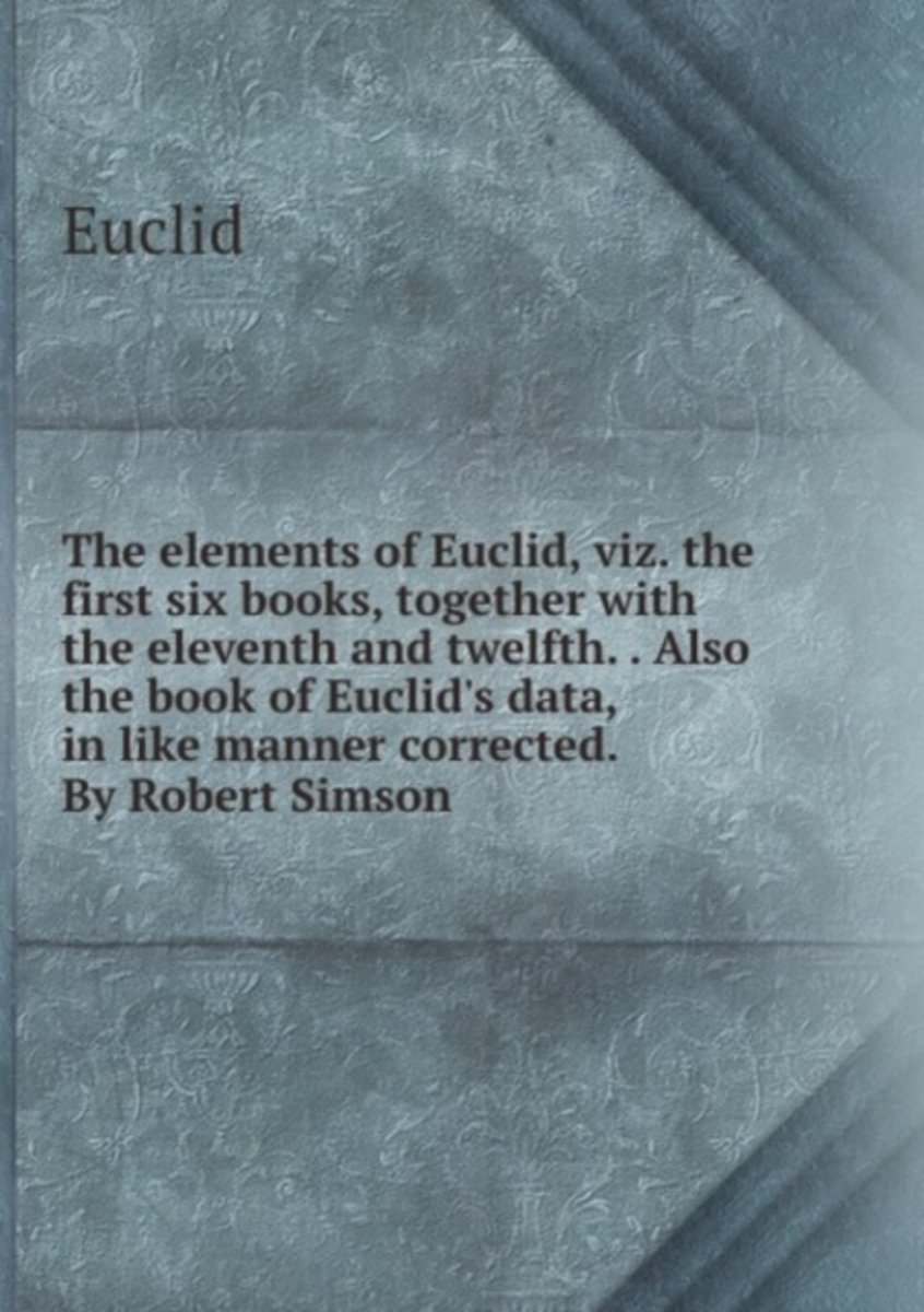 The Elements of Euclid, Viz. the First Six Books, Together with the Eleventh and Twelfth. . Also the Book of Euclid's Data, in Like Manner Corrected. by Robert Simson