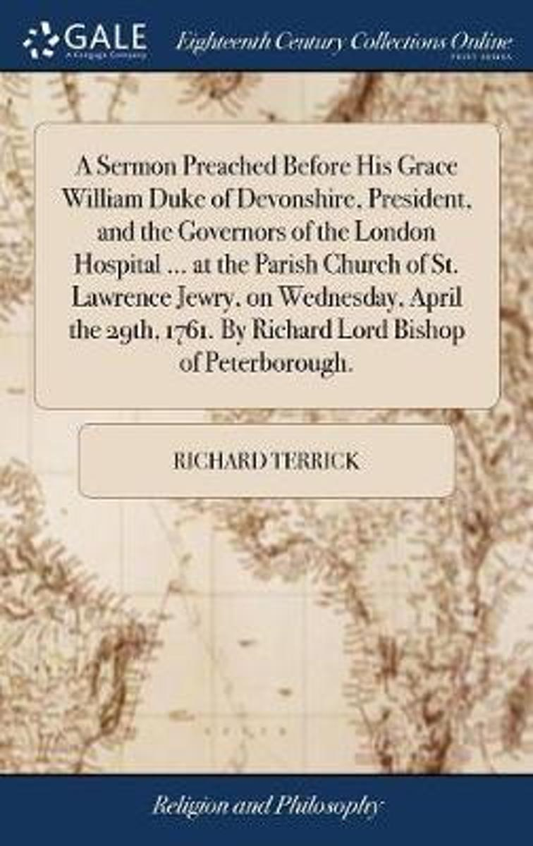 A Sermon Preached Before His Grace William Duke of Devonshire, President, and the Governors of the London Hospital ... at the Parish Church of St. Lawrence Jewry, on Wednesday, April the 29th