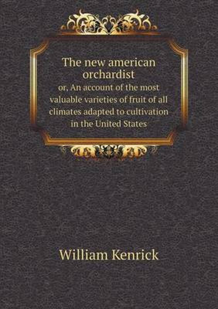 The New American Orchardist Or, an Account of the Most Valuable Varieties of Fruit of All Climates Adapted to Cultivation in the United States