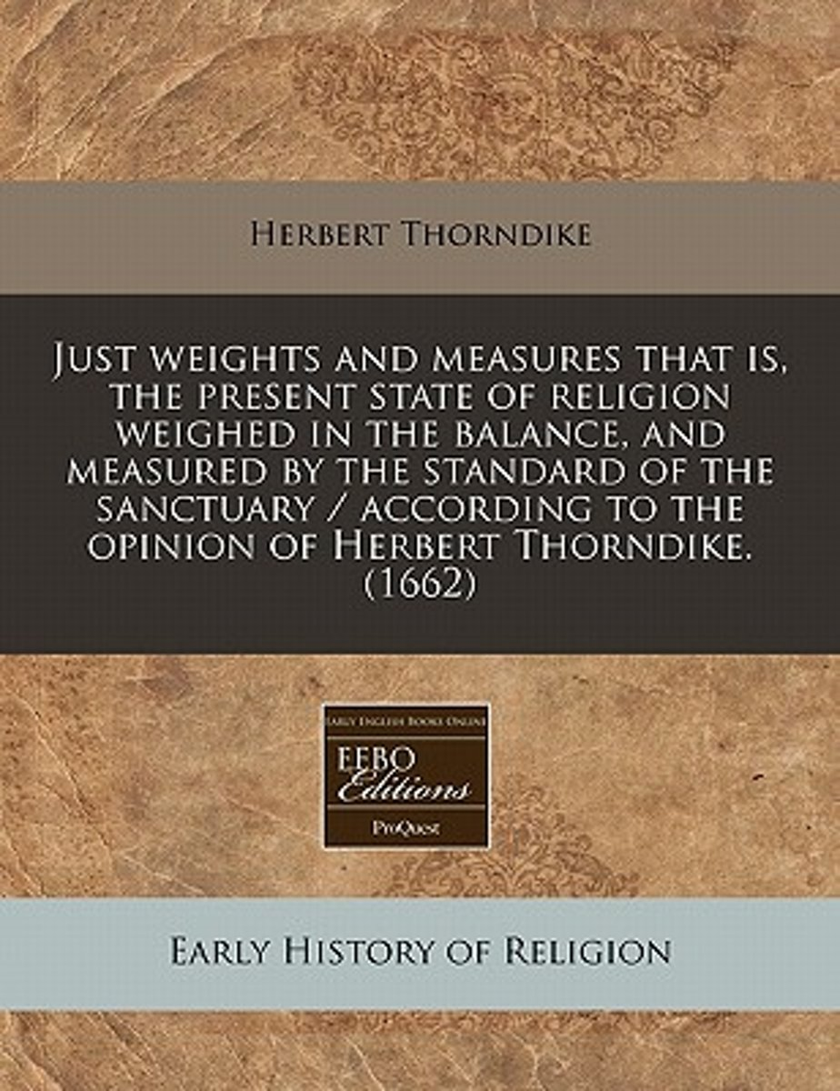 Just Weights and Measures That Is, the Present State of Religion Weighed in the Balance, and Measured by the Standard of the Sanctuary / According to the Opinion of Herbert Thorndike. (1662)