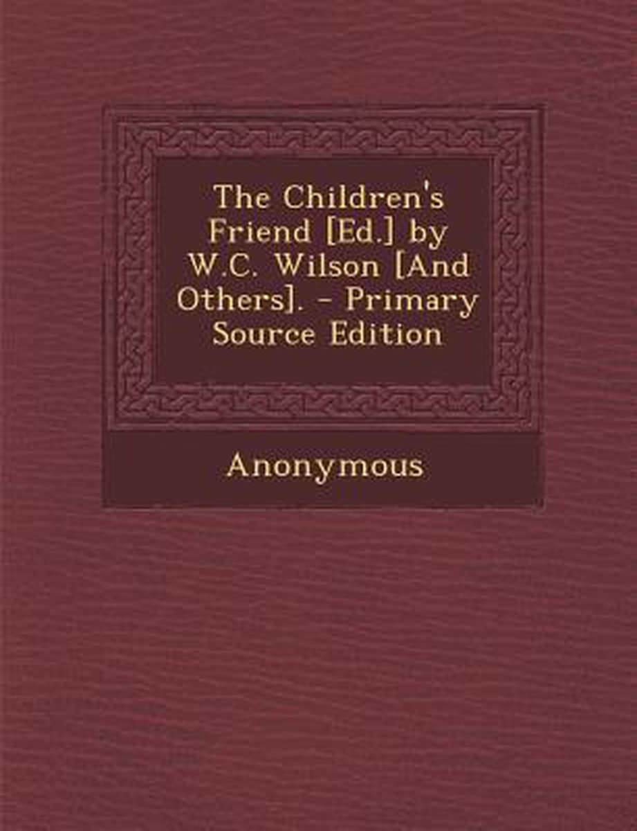 Children's Friend [Ed.] by W.C. Wilson [And Others].