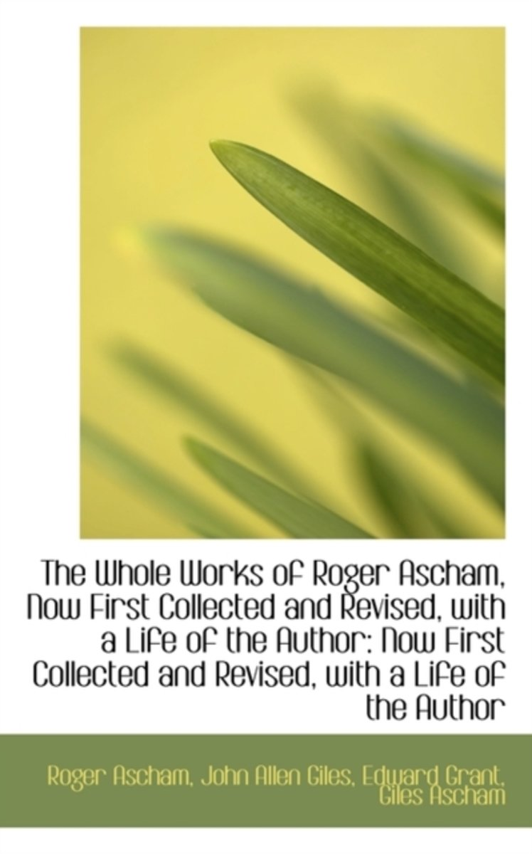 The Whole Works of Roger Ascham, Now First Collected and Revised, with a Life of the Author