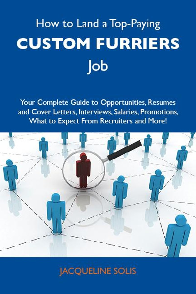 How to Land a Top-Paying Custom furriers Job: Your Complete Guide to Opportunities, Resumes and Cover Letters, Interviews, Salaries, Promotions, What to Expect From Recruiters and More