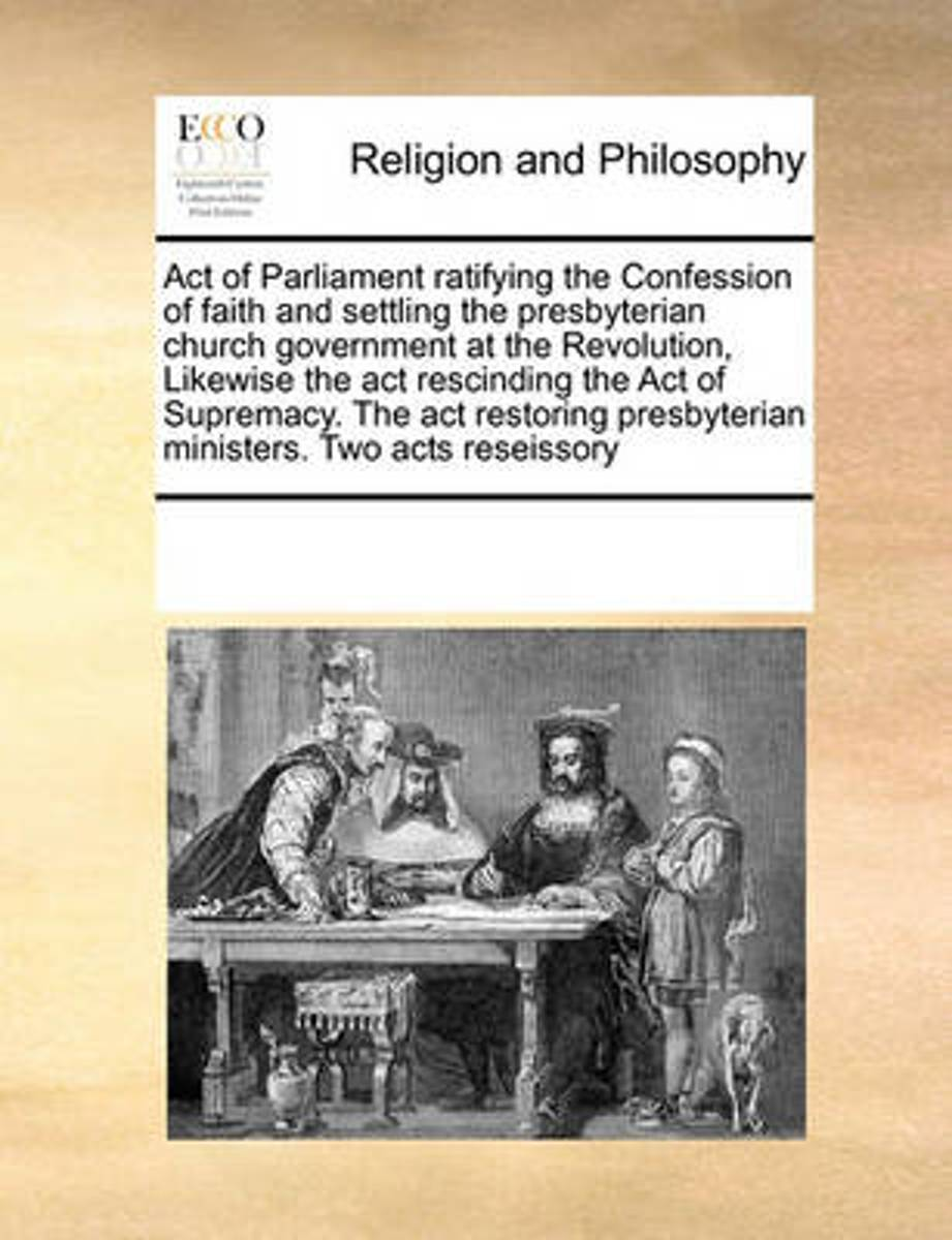 Act of Parliament Ratifying the Confession of Faith and Settling the Presbyterian Church Government at the Revolution, Likewise the ACT Rescinding the Act of Supremacy. the ACT Restoring Pres