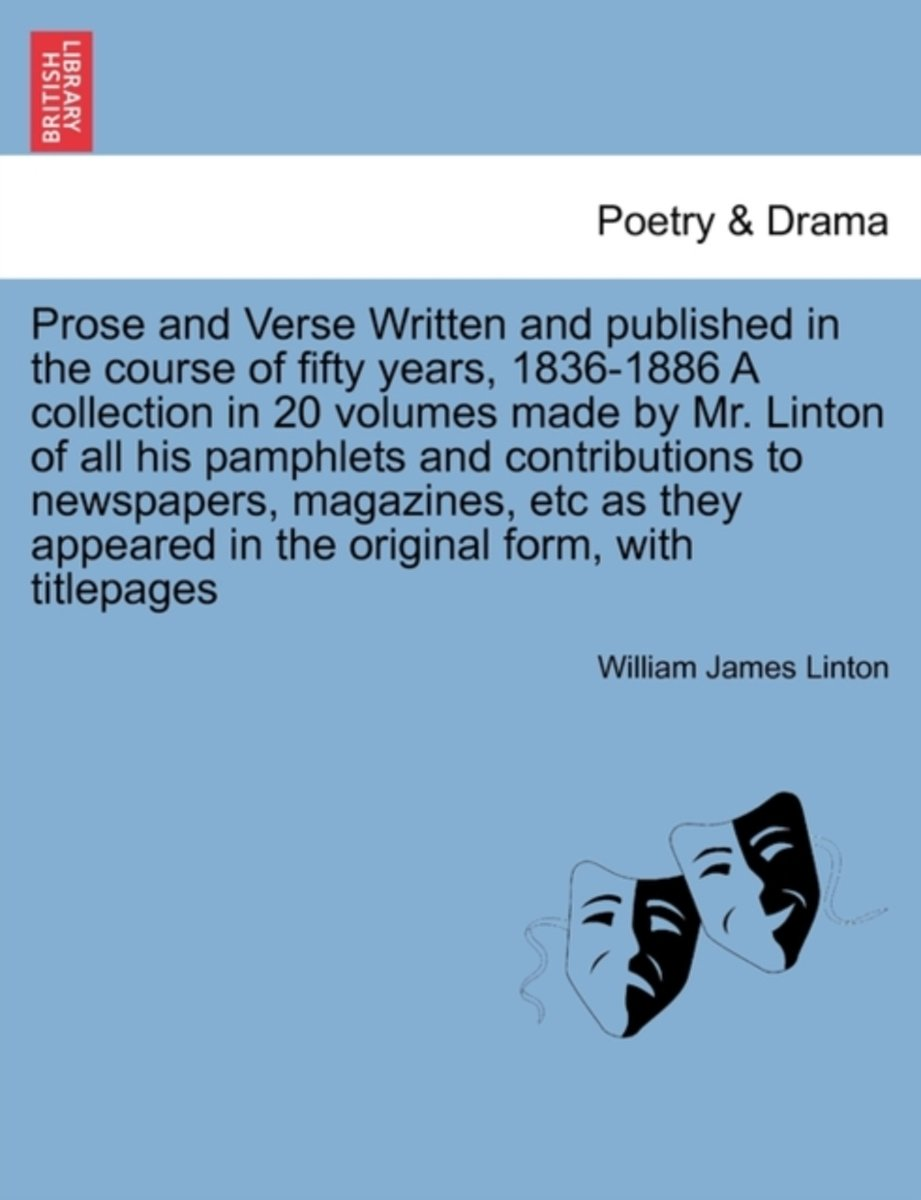 Prose and Verse Written and published in the course of fifty years, 1836-1886 A collection in 20 volumes made by Mr. Linton of all his pamphlets and contributions to newspapers