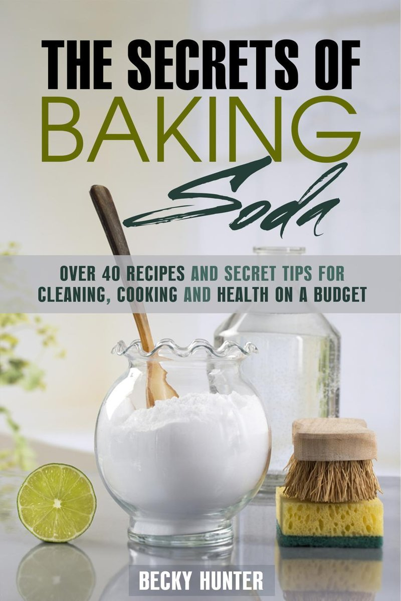 The Secrets of Baking Soda: Over 40 Recipes and Secret Tips for Cleaning, Cooking and Health on a Budget