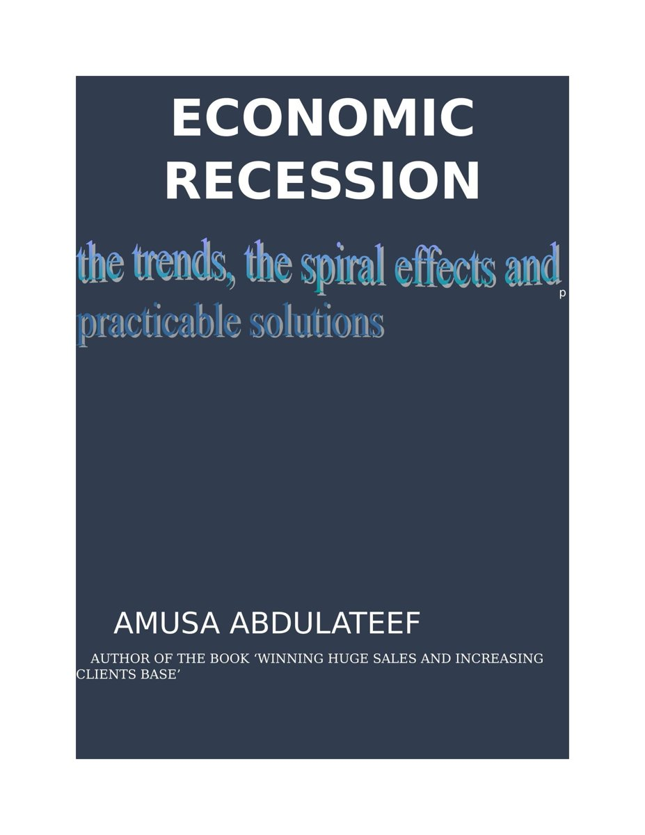 Economic recession, the trends, the spiral effects and the practicable solutions